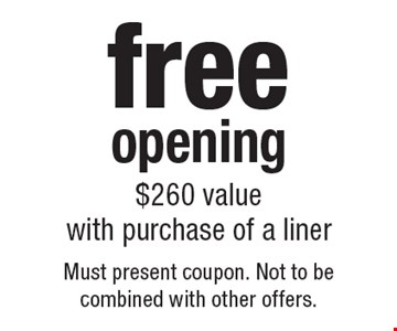 free opening with purchase of a liner, $260 value. Must present coupon. Not to be combined with other offers.