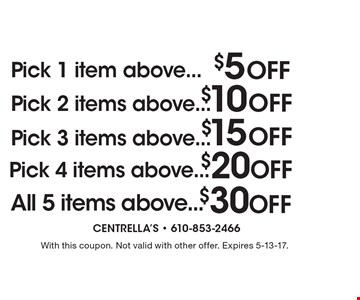 Pick 1 item above...$5 off OR Pick 2 items above...$10 off OR Pick 3 items above...$15 off OR Pick 4 items above...$20 off OR All 5 items above...$30 off. With this coupon. Not valid with other offer. Expires 5-13-17.