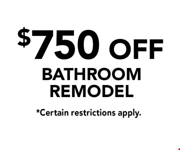 $750 off bathroom remodel. *Certain restrictions apply.
