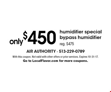 only $450 humidifier special bypass humidifier. reg. $475. With this coupon. Not valid with other offers or prior services. Expires 10-31-17. Go to LocalFlavor.com for more coupons.