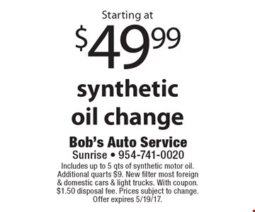 Starting at $49.99 synthetic oil change. Includes up to 5 qts of synthetic motor oil. Additional quarts $9. New filter most foreign & domestic cars & light trucks. With coupon. $1.50 disposal fee. Prices subject to change. Offer expires 5/19/17.