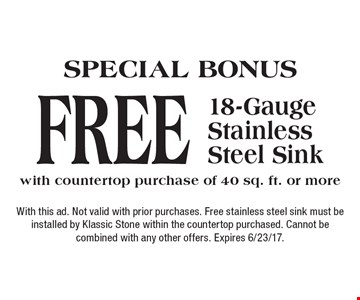 SPECIAL BONUS Free 18-Gauge Stainless Steel Sink with countertop purchase of 40 sq. ft. or more. With this ad. Not valid with prior purchases. Free stainless steel sink must be installed by Klassic Stone within the countertop purchased. Cannot be combined with any other offers. Expires 6/23/17.