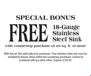 SPECIAL BONUS FREE 18-Gauge Stainless Steel Sink with countertop purchase of 40 sq. ft. or more. With this ad. Not valid with prior purchases. Free stainless steel sink must be installed by Klassic Stone within the countertop purchased. Cannot be combined with any other offers. Expires 2/23/18.