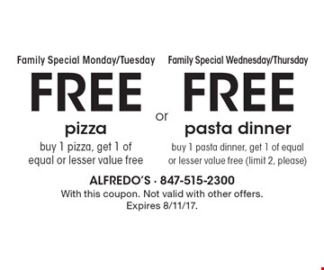 Family Special Monday/Tuesday! FREE pizza. Buy 1 pizza, get 1 of equal or lesser value free. Family Special Wednesday/Thursday! FREE pasta dinner. Buy 1 pasta dinner, get 1 of equal or lesser value free (limit 2, please). With this coupon. Not valid with other offers. Expires 8/11/17.