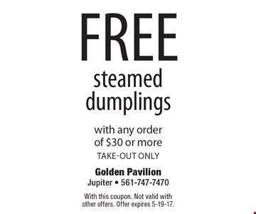 free steamed dumplings with any order of $30 or more. take-out only. With this coupon. Not valid with other offers. Offer expires 5-19-17.