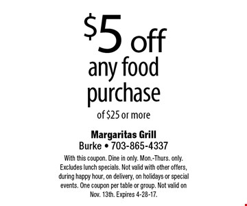 $5 off any food purchase of $25 or more. With this coupon. Dine in only. Mon.-Thurs. only. Excludes lunch specials. Not valid with other offers, during happy hour, on delivery, on holidays or special events. One coupon per table or group. Not valid on Nov. 13th. Expires 4-28-17.