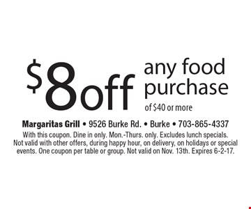 $8 off any food purchase of $40 or more. With this coupon. Dine in only. Mon.-Thurs. only. Excludes lunch specials. Not valid with other offers, during happy hour, on delivery, on holidays or special events. One coupon per table or group. Not valid on Nov. 13th. Expires 6-2-17.