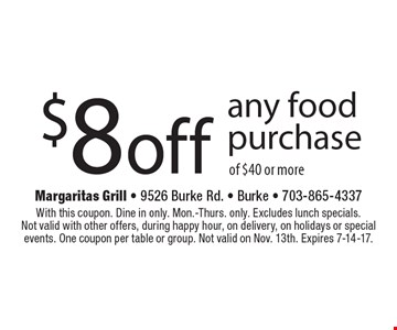 $8 off any food purchase of $40 or more. With this coupon. Dine in only. Mon.-Thurs. only. Excludes lunch specials. Not valid with other offers, during happy hour, on delivery, on holidays or special events. One coupon per table or group. Not valid on Nov. 13th. Expires 7-14-17.