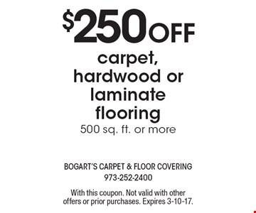 $250 Off carpet, hardwood or laminate flooring 500 sq. ft. or more. With this coupon. Not valid with other offers or prior purchases. Expires 3-10-17.
