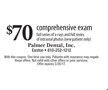 $70 comprehensive exam. Full series of x-rays and full series of intraoral photos (new patient only). With this coupon. One time use only. Patients with insurance may negate these offers. Not valid with other offers or prior services. Offer expires 5/26/17.