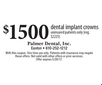 $1500 dental implant crowns. Uninsured patients only (reg. $2225). With this coupon. One time use only. Patients with insurance may negate these offers. Not valid with other offers or prior services. Offer expires 5/26/17.