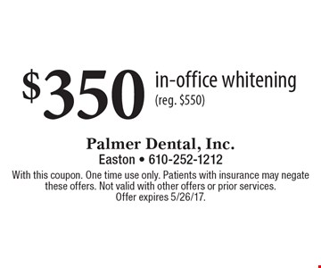 $350 in-office whitening (reg. $550). With this coupon. One time use only. Patients with insurance may negate these offers. Not valid with other offers or prior services. Offer expires 5/26/17.