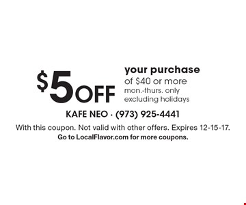 $5 Off your purchase of $40 or more. mon.-thurs. only excluding holidays. With this coupon. Not valid with other offers. Expires 12-15-17. Go to LocalFlavor.com for more coupons.