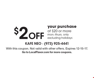 $2 Off your purchase of $20 or more. mon.-thurs. only excluding holidays. With this coupon. Not valid with other offers. Expires 12-15-17. Go to LocalFlavor.com for more coupons.
