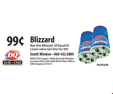 99¢ Blizzard. Buy One Blizzard, Of Equal Or Lesser value Get One For 99¢ PLU5229. With This Coupon. Valid At South Windsor Location Only. Not Valid With Other Offers. Offer Expires 4/14/17.