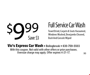 $9.99 Save $3 Full Service Car Wash. Towel Dried, Carpets & Seats Vacuumed, Windows Washed, Doorjambs Cleaned, Dash And Console Wiped. With this coupon. Not valid with other offers or prior purchases.Oversize charge may apply. Offer expires 4-21-17.