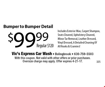 $99.99. Regular $120. Bumper to Bumper Detail. Includes Exterior Wax, Carpet Shampoo, Seats Cleaned, Upholstery Cleaned, Minor Tar Removal, Leather Dressed, Vinyl Dressed, A Detailed Cleaning OfAll Nooks & Crannies! With this coupon. Not valid with other offers or prior purchases. Oversize charge may apply. Offer expires 4-21-17.