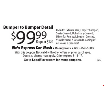 $99.99 Regular $120 Bumper to Bumper Detail. Includes Exterior Wax, Carpet Shampoo, Seats Cleaned, Upholstery Cleaned, Minor Tar Removal, Leather Dressed, Vinyl Dressed, A Detailed Cleaning Of