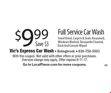 $9.99 Save $3 Full Service Car Wash. Towel Dried, Carpets & Seats Vacuumed, Windows Washed, Doorjambs Cleaned, Dash And Console Wiped. With this coupon. Not valid with other offers or prior purchases. Oversize charge may apply. Offer expires 8-11-17. Go to LocalFlavor.com for more coupons. 90