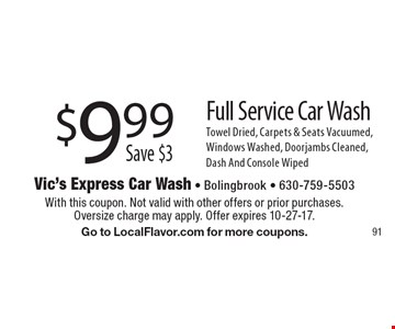 $9.99 Save $3 Full Service Car Wash Towel Dried, Carpets & Seats Vacuumed, Windows Washed, Doorjambs Cleaned, Dash And Console Wiped. With this coupon. Not valid with other offers or prior purchases. Oversize charge may apply. Offer expires 10-27-17. Go to LocalFlavor.com for more coupons.
