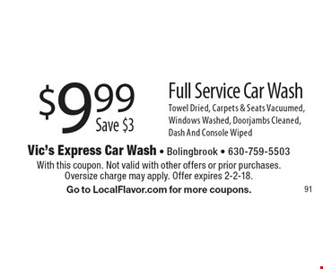 $9.99Save $3Full Service Car Wash Towel Dried, Carpets & Seats Vacuumed, Windows Washed, Doorjambs Cleaned,Dash And Console Wiped. With this coupon. Not valid with other offers or prior purchases.Oversize charge may apply. Offer expires 2-2-18. Go to LocalFlavor.com for more coupons.
