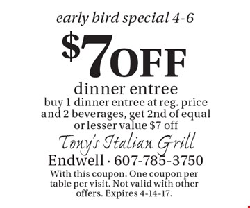 Early bird special 4-6. $7 off dinner entree. Buy 1 dinner entree at reg. price and 2 beverages, get 2nd of equal or lesser value $7 off. With this coupon. One coupon per table per visit. Not valid with other offers. Expires 4-14-17.