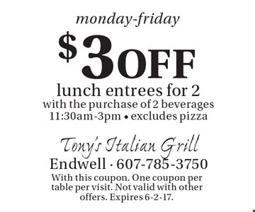 Monday-Friday. $3 Off lunch entrees for 2 with the purchase of 2 beverages. 11:30am-3pm. Excludes pizza. With this coupon. One coupon per table per visit. Not valid with other offers. Expires 6-2-17.