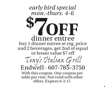 Early Bird Special Mon.-Thurs. 4-6. $7 Off dinner entree. Buy 1 dinner entree at reg. price and 2 beverages, get 2nd of equal or lesser value $7 off. With this coupon. One coupon per table per visit. Not valid with other offers. Expires 6-2-17.