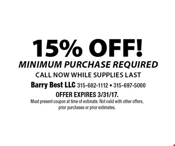 15% OFF! minimum purchase requiredcall now while supplies last. Offer expires 3/31/17. Must present coupon at time of estimate. Not valid with other offers, prior purchases or prior estimates.