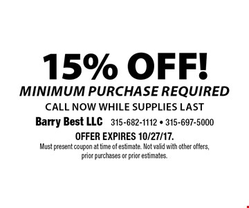 15% OFF! Minimum purchase required. Call now while supplies last. Offer expires 10/27/17. Must present coupon at time of estimate. Not valid with other offers, prior purchases or prior estimates.