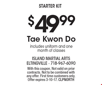 $49.99 Tae Kwon Do – includes uniform and one month of classes starter kit. With this coupon. Not valid on prior contracts. Not to be combined with any offer. First time customers only. Offer expires 3-10-17. CLPNORTH