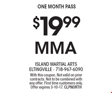 $19.99 MMA one month pass. With this coupon. Not valid on prior contracts. Not to be combined with any offer. First time customers only. Offer expires 3-10-17. CLPNORTH
