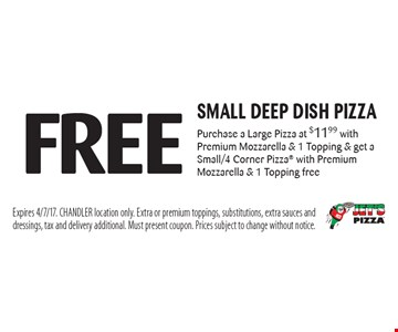 Free small deep dish pizza Purchase a Large Pizza at $11.99 with Premium Mozzarella & 1 Topping & get a Small/4 Corner Pizza with Premium Mozzarella & 1 Topping free. Expires 4/7/17. CHANDLER location only. Extra or premium toppings, substitutions, extra sauces and dressings, tax and delivery additional. Must present coupon. Prices subject to change without notice.