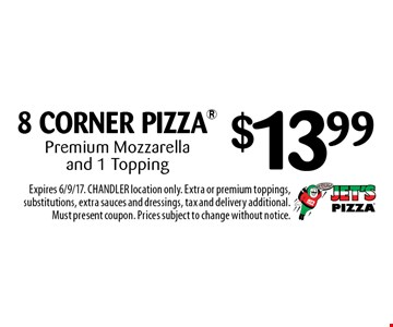 $13.99 8 CORNER PIZZA Premium Mozzarella and 1 Topping. Expires 6/9/17. CHANDLER location only. Extra or premium toppings, substitutions, extra sauces and dressings, tax and delivery additional. Must present coupon. Prices subject to change without notice.