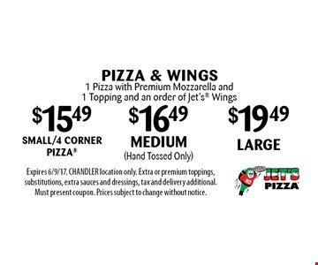 PIZZA & WINGS. $15.49 small/4 corner pizza. $16.49 Medium (Hand tossed only). $19.49 Large. 1 pizza with premium mozzarella and 1 topping and an order of Jet's Wings. Expires 6/9/17. CHANDLER location only. Extra or premium toppings, substitutions, extra sauces and dressings, tax and delivery additional. Must present coupon. Prices subject to change without notice.