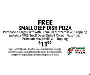 Free small deep dish pizza. Purchase a large pizza with premium mozzarella & 1 topping and get a free small deep dish/4 corner pizza with premium mozzarella & 1 topping $11.99. Expires 6/9/17. CHANDLER location only. Extra or premium toppings, substitutions, extra sauces and dressings, tax and delivery additional. Must present coupon. Prices subject to change without notice.