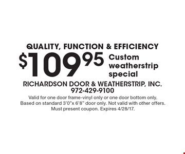 Quality, function & efficiency! Custom weatherstrip special $109.95. Valid for one door frame-vinyl only or one door bottom only. Based on standard 3'0