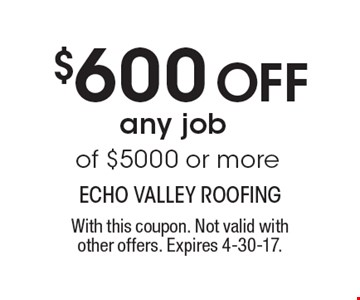 $600 Off any job of $5000 or more. With this coupon. Not valid withother offers. Expires 4-30-17.