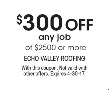 $300 Off any job of $2500 or more. With this coupon. Not valid withother offers. Expires 4-30-17.