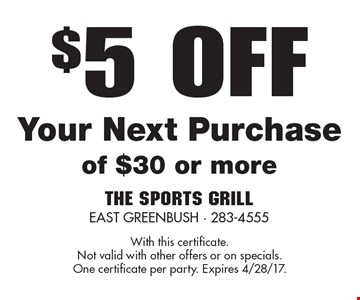 $5 OFF Your Next Purchase of $30 or more. With this certificate.Not valid with other offers or on specials.One certificate per party. Expires 4/28/17.
