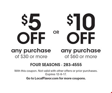 $5 off any purchase of $30 or more OR $10 off any purchase of $60 or more. With this coupon. Not valid with other offers or prior purchases. Expires 12-8-17. Go to LocalFlavor.com for more coupons.