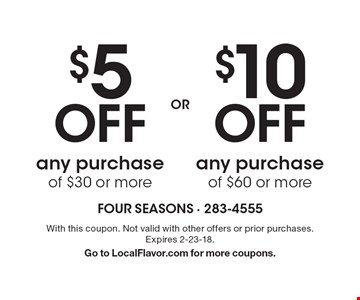$10 Off any purchase of $60 or more. $5 Off any purchase of $30 or more. With this coupon. Not valid with other offers or prior purchases. Expires 2-23-18. Go to LocalFlavor.com for more coupons.