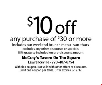 $10off any purchase of $30 or more includes our weekend brunch menu - sun-thurs excludes any other discounts or specials 18% gratuity included on pre-discount amount. With this coupon. Not valid with other offers or discounts. Limit one coupon per table. Offer expires 5/12/17.