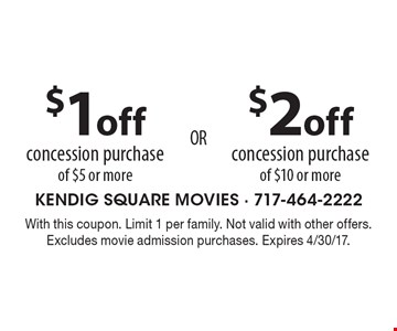 $1 off concession purchase of $5 or more OR $2 off concession purchase of $10 or more. With this coupon. Limit 1 per family. Not valid with other offers. Excludes movie admission purchases. Expires 4/30/17.