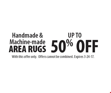 UP TO 50% OFF Handmade & Machine-made AREA RUGS. With this offer only. Offers cannot be combined. Expires 3-24-17.