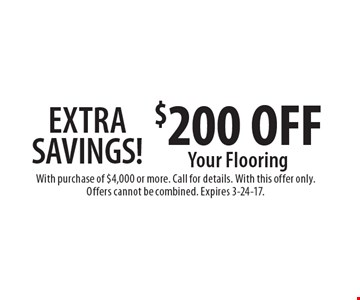 EXTRA SAVINGS! $200 OFF Your Flooring. With purchase of $4,000 or more. Call for details. With this offer only. Offers cannot be combined. Expires 3-24-17.