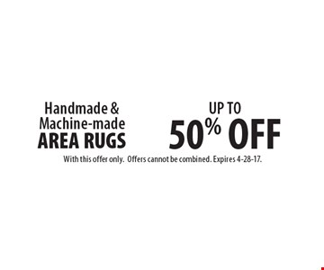 UP TO 50% OFF Handmade & Machine-made AREA RUGS. With this offer only. Offers cannot be combined. Expires 4-28-17.