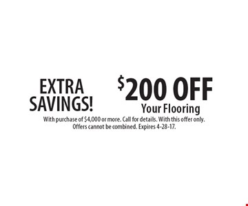 EXTRA SAVINGS! $200 OFF Your Flooring. With purchase of $4,000 or more. Call for details. With this offer only. Offers cannot be combined. Expires 4-28-17.