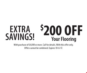 Extra Savings! $200 Off Your Flooring. With purchase of $4,000 or more. Call for details. With this offer only. Offers cannot be combined. Expires 10-6-17.