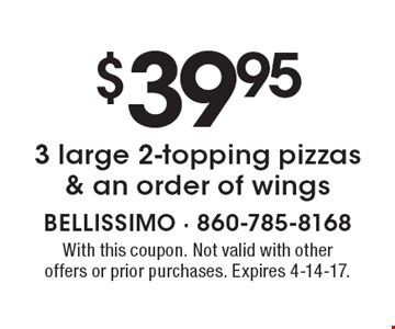 $39.95 3 large 2-topping pizzas & an order of wings. With this coupon. Not valid with other offers or prior purchases. Expires 4-14-17.